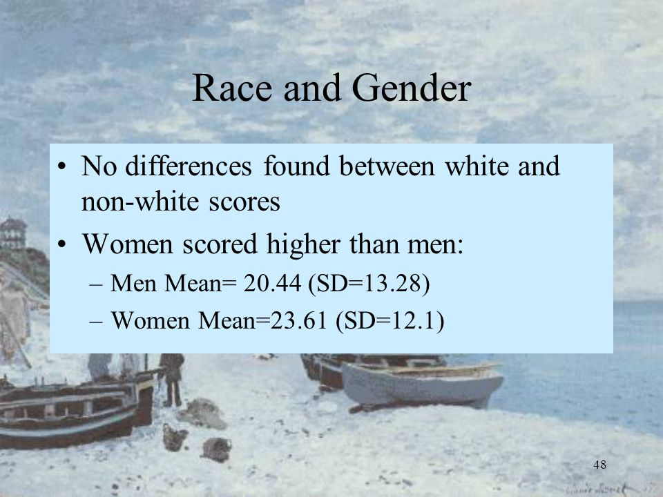48 Race and Gender No differences found between white and non-white scores Women scored higher than men: –Men Mean= 20.44 (SD=13.28) –Women Mean=23.61