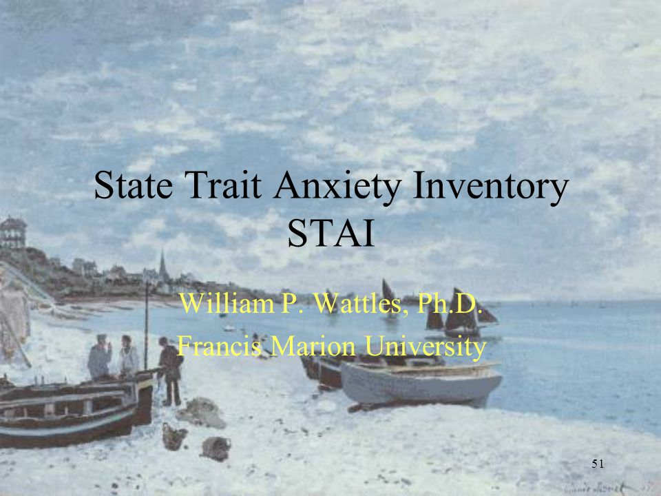 51 State Trait Anxiety Inventory STAI William P. Wattles, Ph.D. Francis Marion University