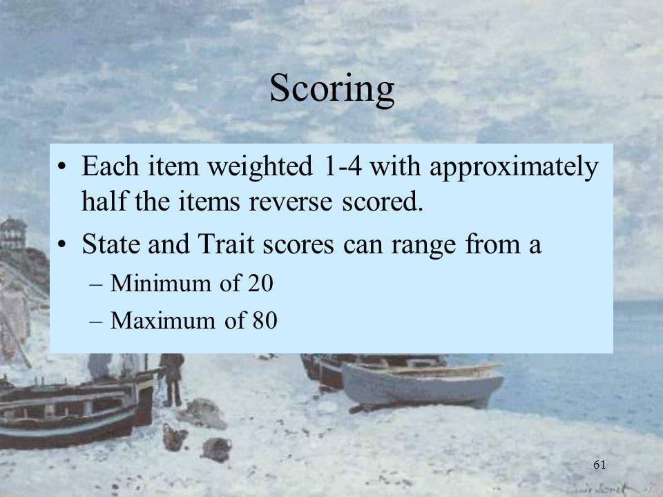 61 Scoring Each item weighted 1-4 with approximately half the items reverse scored. State and Trait scores can range from a –Minimum of 20 –Maximum of