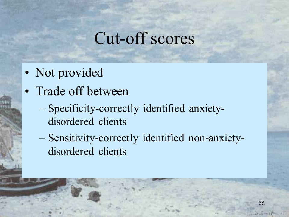 65 Cut-off scores Not provided Trade off between –Specificity-correctly identified anxiety- disordered clients –Sensitivity-correctly identified non-a