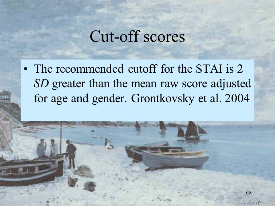 68 Cut-off scores The recommended cutoff for the STAI is 2 SD greater than the mean raw score adjusted for age and gender. Grontkovsky et al. 2004