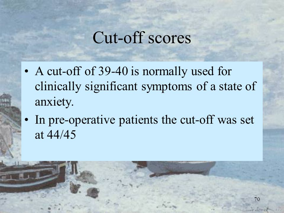 70 Cut-off scores A cut-off of 39-40 is normally used for clinically significant symptoms of a state of anxiety. In pre-operative patients the cut-off