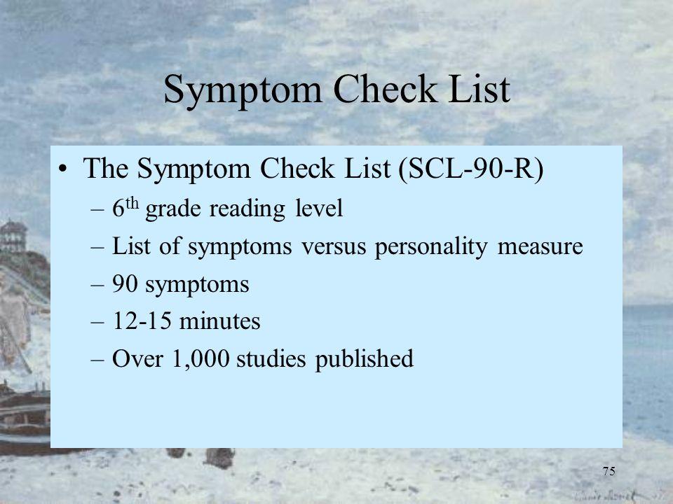 75 Symptom Check List The Symptom Check List (SCL-90-R) –6 th grade reading level –List of symptoms versus personality measure –90 symptoms –12-15 min