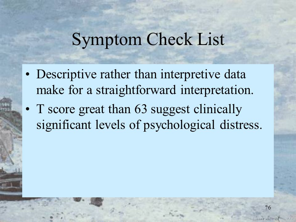 76 Symptom Check List Descriptive rather than interpretive data make for a straightforward interpretation. T score great than 63 suggest clinically si