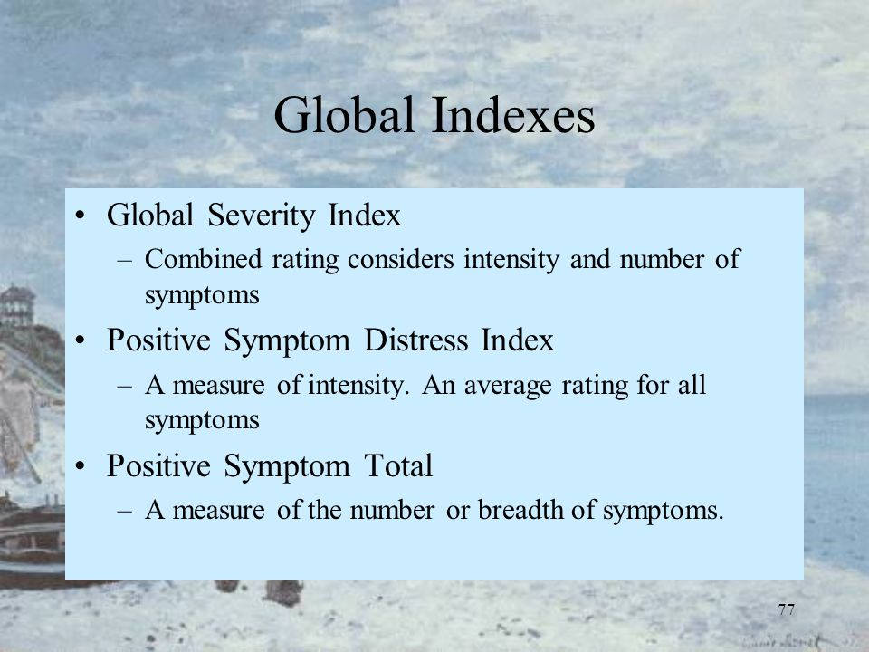 77 Global Indexes Global Severity Index –Combined rating considers intensity and number of symptoms Positive Symptom Distress Index –A measure of inte