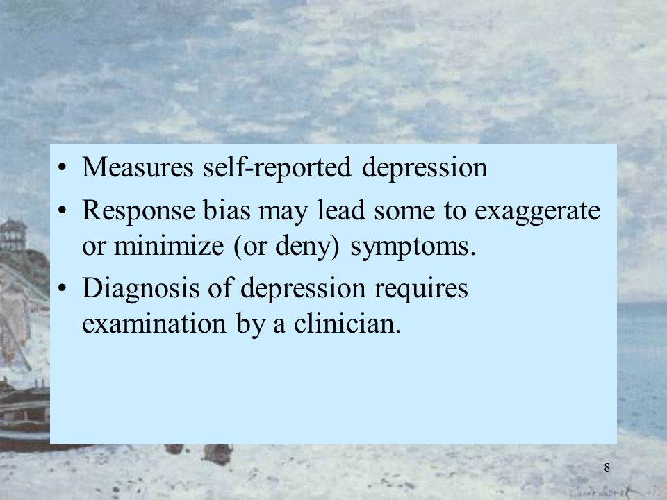 8 Measures self-reported depression Response bias may lead some to exaggerate or minimize (or deny) symptoms. Diagnosis of depression requires examina