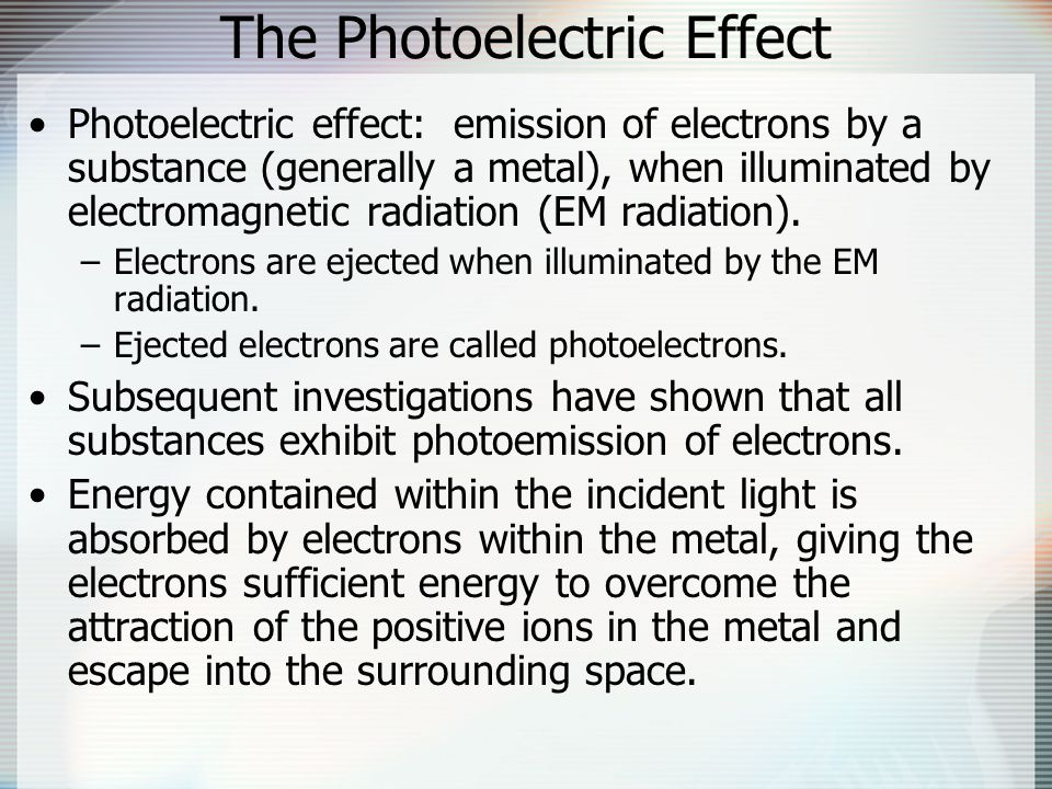 The Photoelectric Effect Photoelectric effect: emission of electrons by a substance (generally a metal), when illuminated by electromagnetic radiation (EM radiation).