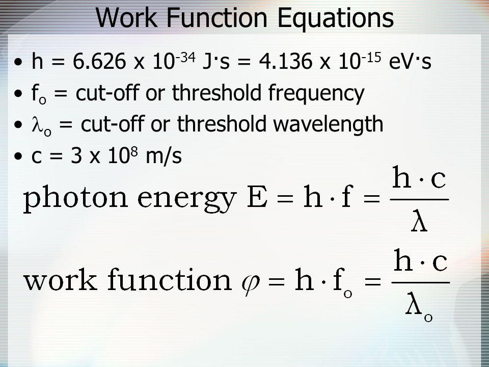Work Function Equations h = 6.626 x 10 -34 J·s = 4.136 x 10 -15 eV·s f o = cut-off or threshold frequency o = cut-off or threshold wavelength c = 3 x