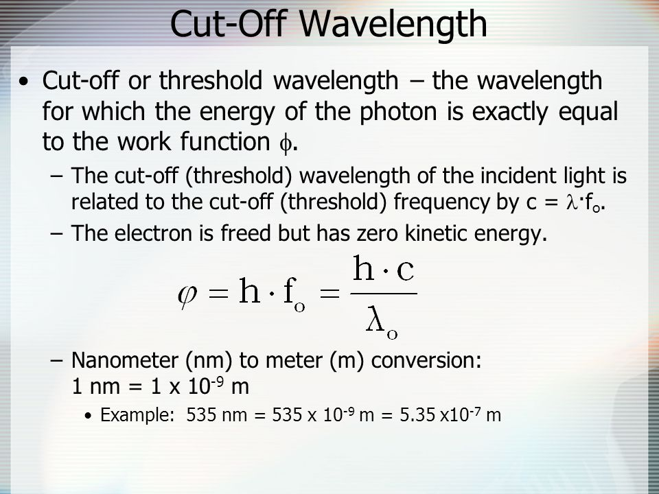 Cut-Off Wavelength Cut-off or threshold wavelength – the wavelength for which the energy of the photon is exactly equal to the work function .