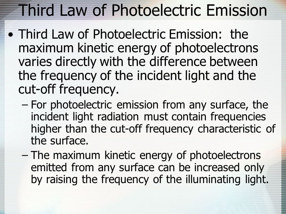 Third Law of Photoelectric Emission Third Law of Photoelectric Emission: the maximum kinetic energy of photoelectrons varies directly with the difference between the frequency of the incident light and the cut-off frequency.
