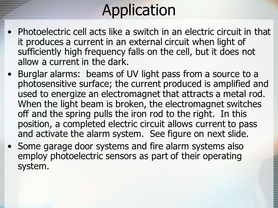 Application Photoelectric cell acts like a switch in an electric circuit in that it produces a current in an external circuit when light of sufficiently high frequency falls on the cell, but it does not allow a current in the dark.