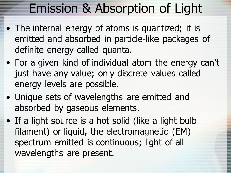 Emission & Absorption of Light The internal energy of atoms is quantized; it is emitted and absorbed in particle-like packages of definite energy called quanta.