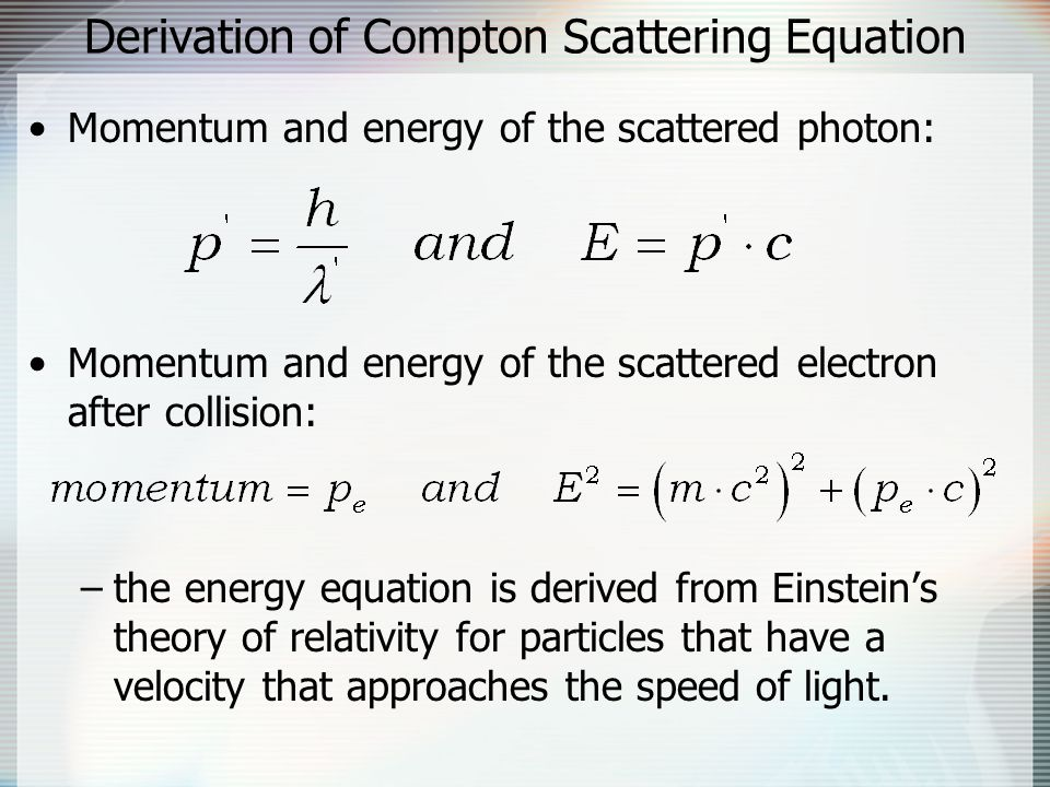 Derivation of Compton Scattering Equation Momentum and energy of the scattered photon: Momentum and energy of the scattered electron after collision: –the energy equation is derived from Einstein's theory of relativity for particles that have a velocity that approaches the speed of light.