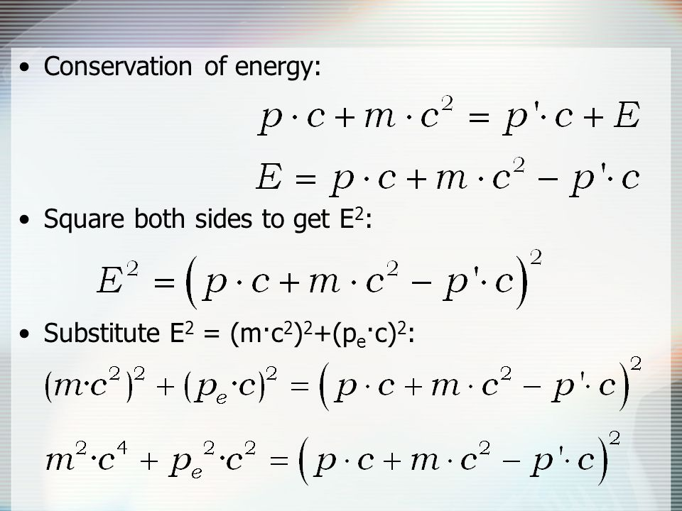 Conservation of energy: Square both sides to get E 2 : Substitute E 2 = (m·c 2 ) 2 +(p e ·c) 2 :