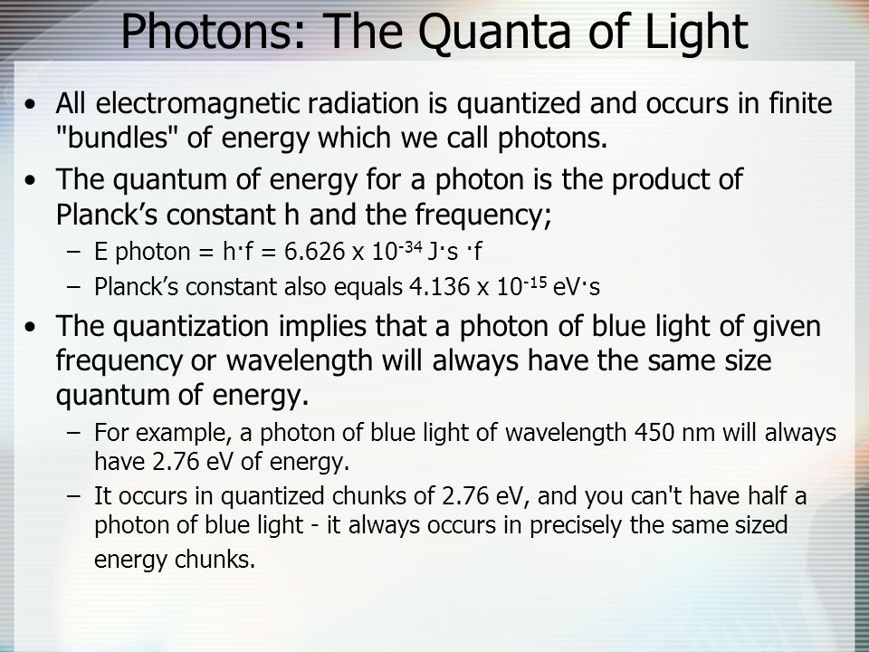 Photons: The Quanta of Light All electromagnetic radiation is quantized and occurs in finite bundles of energy which we call photons.