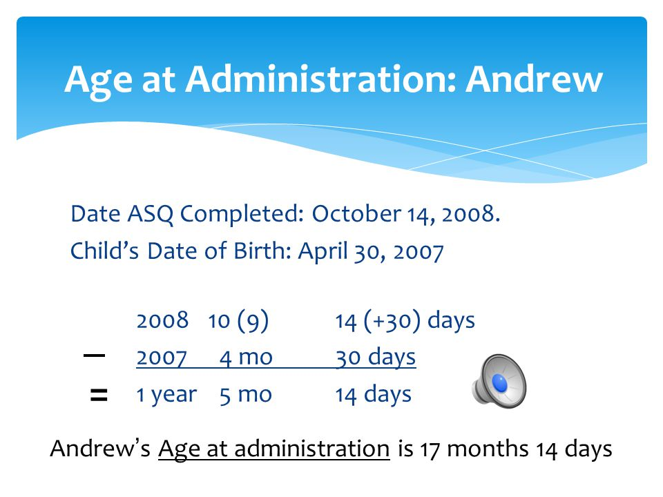 Date ASQ Completed: October 14, 2008. Child's Date of Birth: April 30, 2007 2008 10 (9)14 (+30) days 2007 4 mo30 days 1 year 5 mo14 days Age at Admini