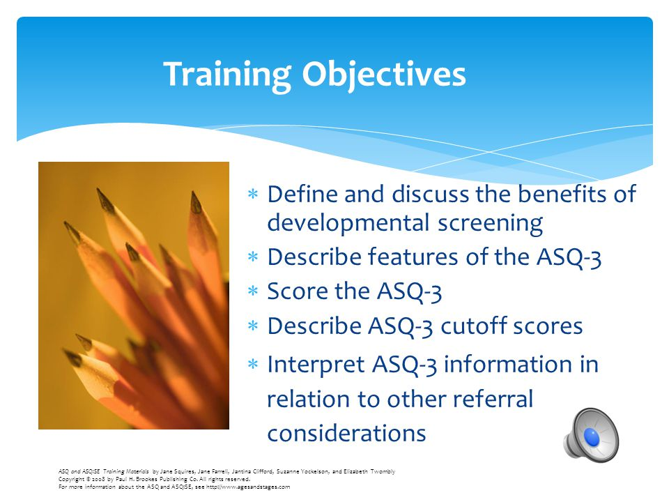  Define and discuss the benefits of developmental screening  Describe features of the ASQ-3  Score the ASQ-3  Describe ASQ-3 cutoff scores  Inter