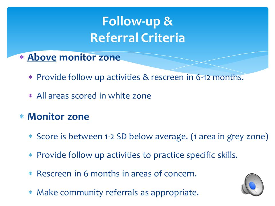Follow-up & Referral Criteria  Above monitor zone  Provide follow up activities & rescreen in 6-12 months.  All areas scored in white zone  Monito