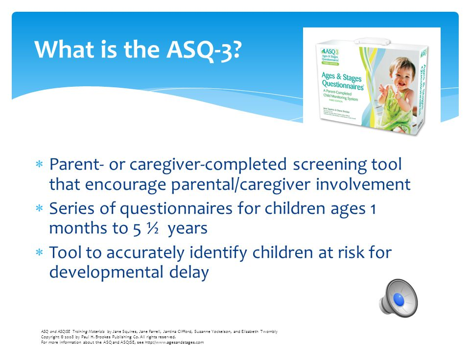  Parent- or caregiver-completed screening tool that encourage parental/caregiver involvement  Series of questionnaires for children ages 1 months to
