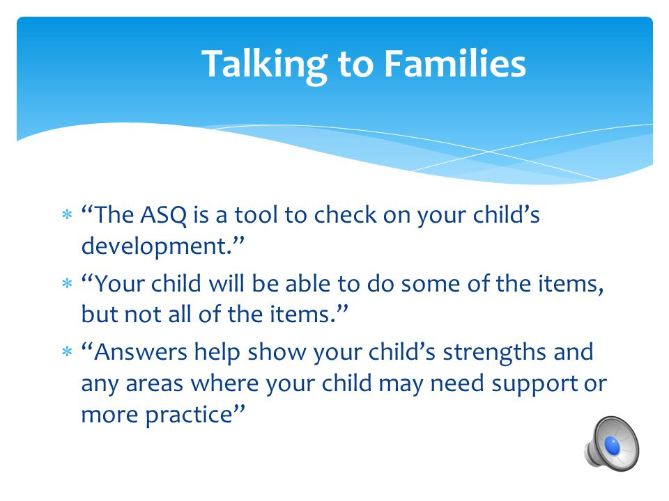 Talking to Families  The ASQ is a tool to check on your child's development.  Your child will be able to do some of the items, but not all of the items.  Answers help show your child's strengths and any areas where your child may need support or more practice