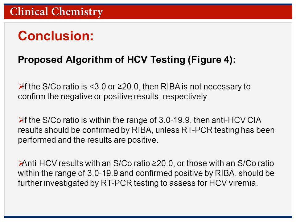 © Copyright 2009 by the American Association for Clinical Chemistry Conclusion: Proposed Algorithm of HCV Testing (Figure 4):  If the S/Co ratio is <3.0 or ≥20.0, then RIBA is not necessary to confirm the negative or positive results, respectively.