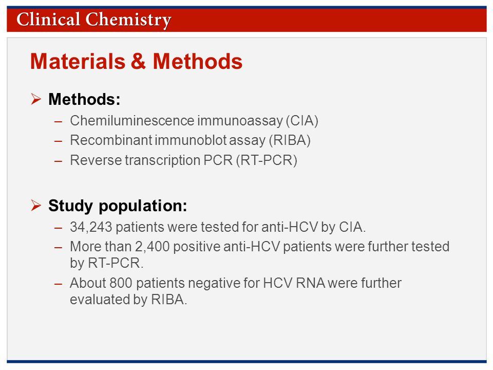 © Copyright 2009 by the American Association for Clinical Chemistry Materials & Methods  Methods: –Chemiluminescence immunoassay (CIA) –Recombinant immunoblot assay (RIBA) –Reverse transcription PCR (RT-PCR)  Study population: –34,243 patients were tested for anti-HCV by CIA.