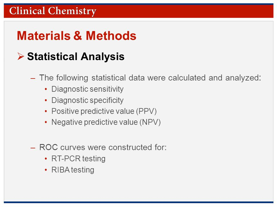 © Copyright 2009 by the American Association for Clinical Chemistry Materials & Methods  Statistical Analysis –The following statistical data were calculated and analyzed : Diagnostic sensitivity Diagnostic specificity Positive predictive value (PPV) Negative predictive value (NPV) –ROC curves were constructed for: RT-PCR testing RIBA testing