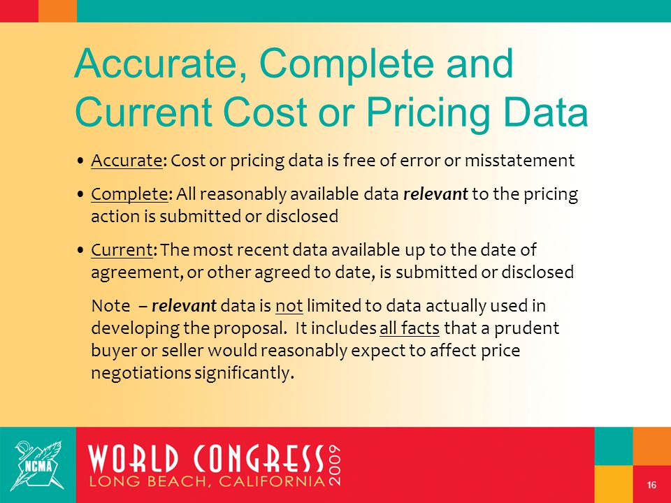 16 Accurate, Complete and Current Cost or Pricing Data Accurate: Cost or pricing data is free of error or misstatement Complete: All reasonably available data relevant to the pricing action is submitted or disclosed Current: The most recent data available up to the date of agreement, or other agreed to date, is submitted or disclosed Note – relevant data is not limited to data actually used in developing the proposal.