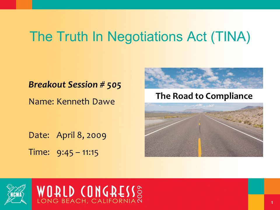 1 The Truth In Negotiations Act (TINA) Breakout Session # 505 Name:Kenneth Dawe Date:April 8, 2009 Time:9:45 – 11:15 The Road to Compliance