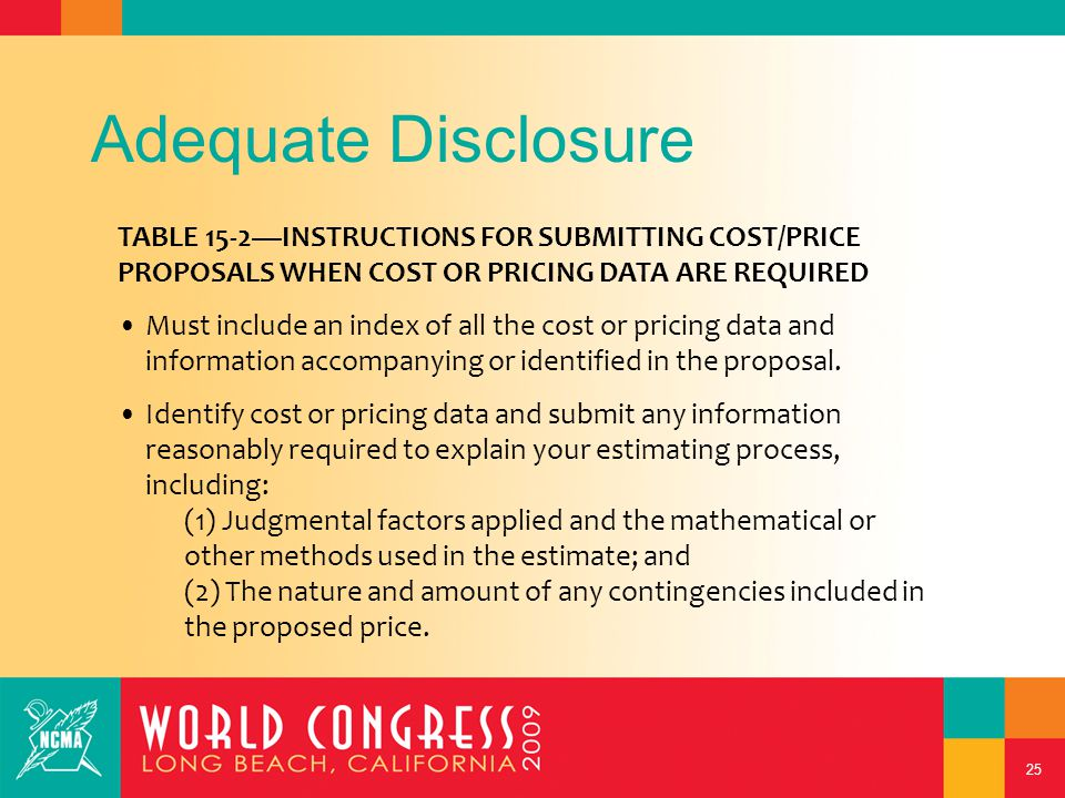 25 Adequate Disclosure TABLE 15-2—INSTRUCTIONS FOR SUBMITTING COST/PRICE PROPOSALS WHEN COST OR PRICING DATA ARE REQUIRED Must include an index of all the cost or pricing data and information accompanying or identified in the proposal.