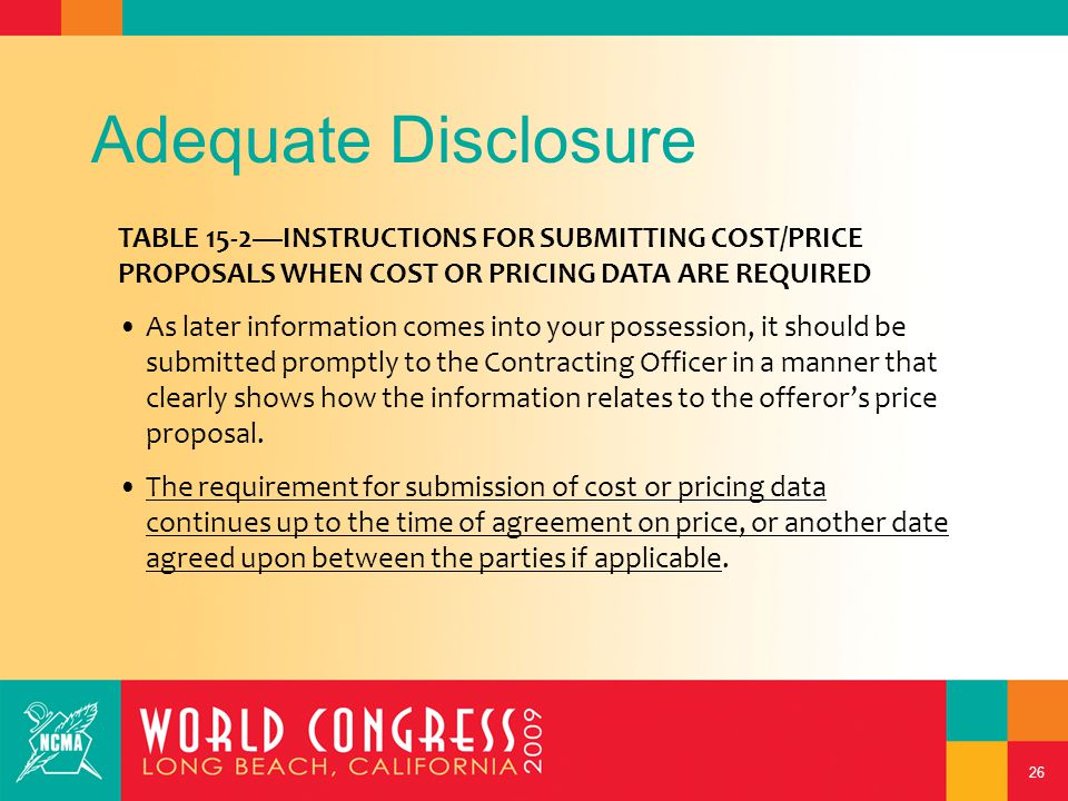 26 Adequate Disclosure TABLE 15-2—INSTRUCTIONS FOR SUBMITTING COST/PRICE PROPOSALS WHEN COST OR PRICING DATA ARE REQUIRED As later information comes into your possession, it should be submitted promptly to the Contracting Officer in a manner that clearly shows how the information relates to the offeror's price proposal.