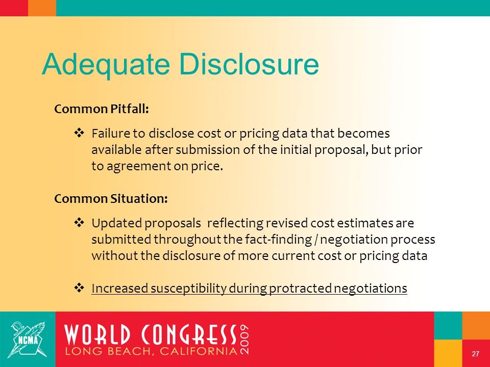 27 Adequate Disclosure Common Pitfall:  Failure to disclose cost or pricing data that becomes available after submission of the initial proposal, but prior to agreement on price.