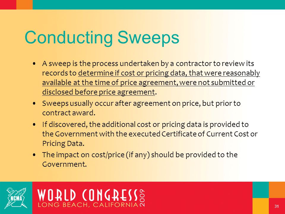 31 Conducting Sweeps A sweep is the process undertaken by a contractor to review its records to determine if cost or pricing data, that were reasonably available at the time of price agreement, were not submitted or disclosed before price agreement.