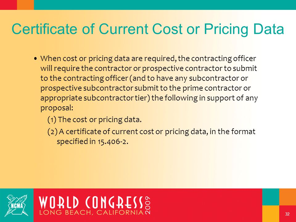 32 Certificate of Current Cost or Pricing Data When cost or pricing data are required, the contracting officer will require the contractor or prospective contractor to submit to the contracting officer (and to have any subcontractor or prospective subcontractor submit to the prime contractor or appropriate subcontractor tier) the following in support of any proposal: (1) The cost or pricing data.
