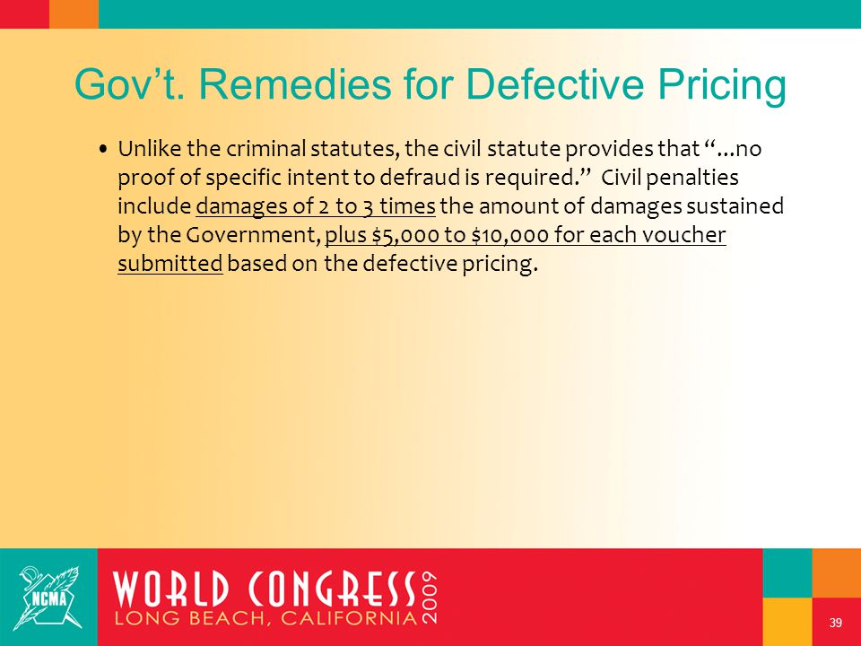 """39 Gov't. Remedies for Defective Pricing Unlike the criminal statutes, the civil statute provides that """"...no proof of specific intent to defraud is r"""