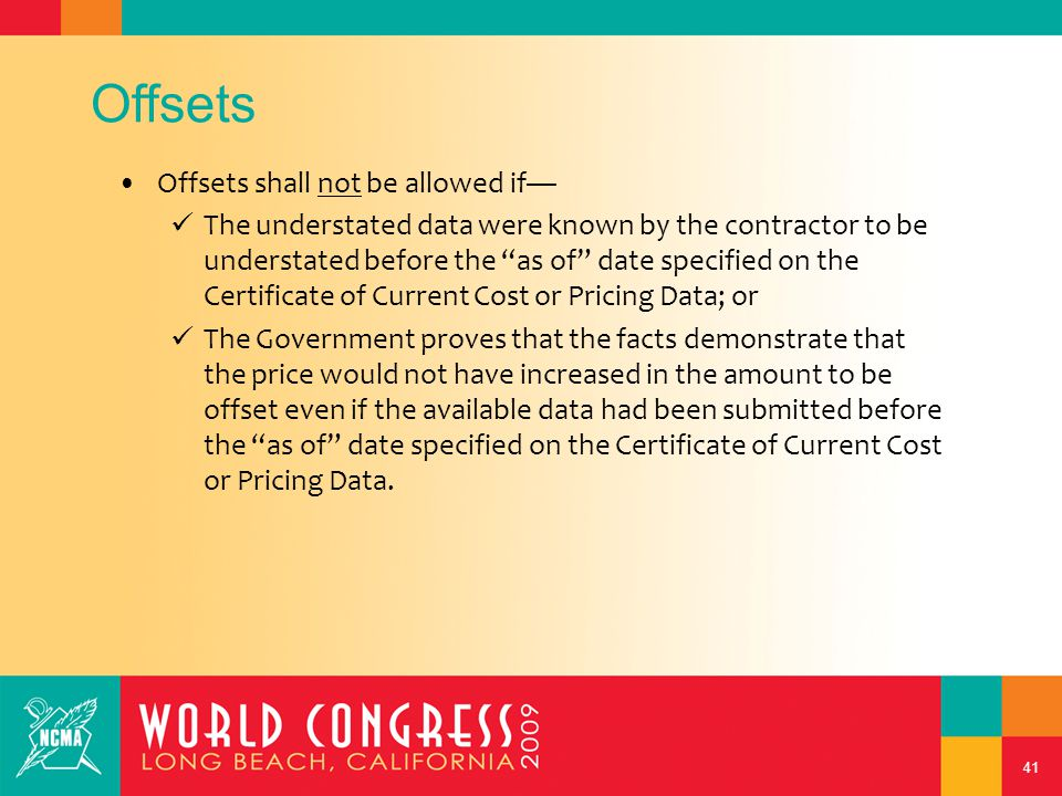 41 Offsets Offsets shall not be allowed if— The understated data were known by the contractor to be understated before the as of date specified on the Certificate of Current Cost or Pricing Data; or The Government proves that the facts demonstrate that the price would not have increased in the amount to be offset even if the available data had been submitted before the as of date specified on the Certificate of Current Cost or Pricing Data.