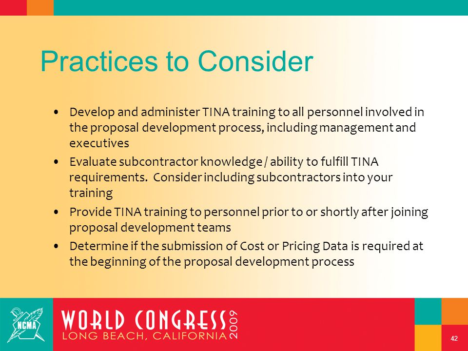 42 Practices to Consider Develop and administer TINA training to all personnel involved in the proposal development process, including management and executives Evaluate subcontractor knowledge / ability to fulfill TINA requirements.