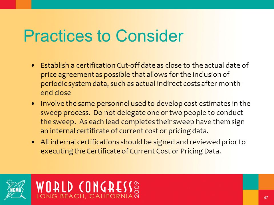 47 Practices to Consider Establish a certification Cut-off date as close to the actual date of price agreement as possible that allows for the inclusion of periodic system data, such as actual indirect costs after month- end close Involve the same personnel used to develop cost estimates in the sweep process.