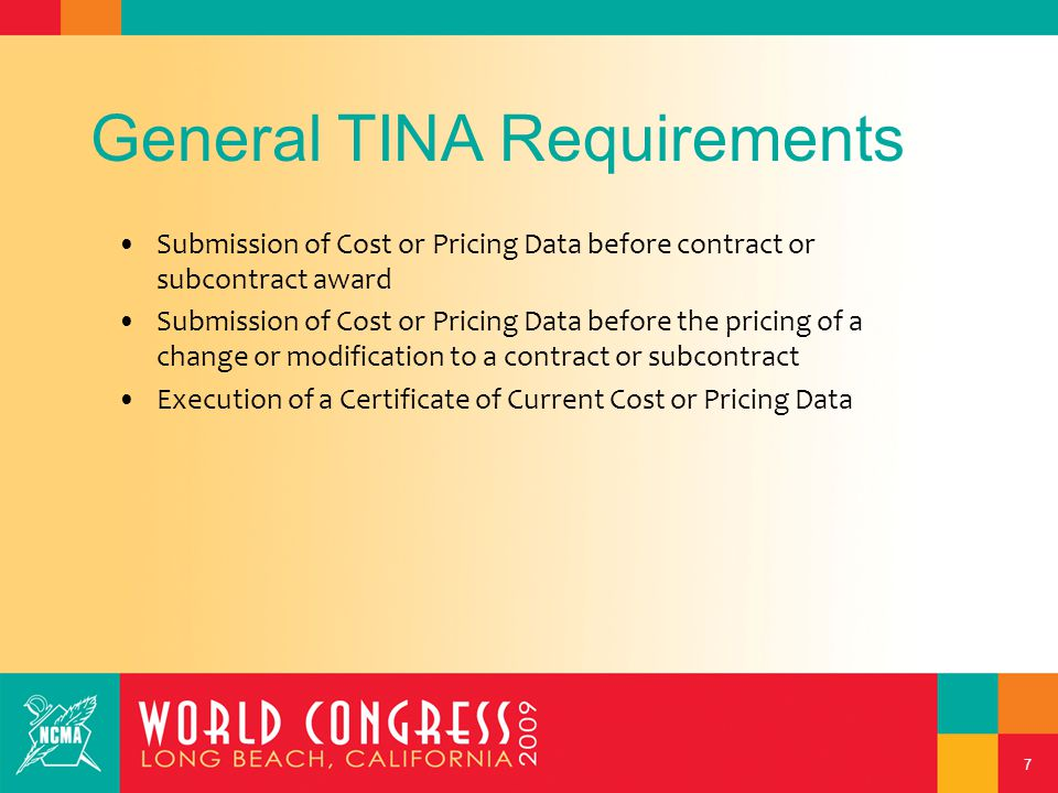 7 General TINA Requirements Submission of Cost or Pricing Data before contract or subcontract award Submission of Cost or Pricing Data before the pricing of a change or modification to a contract or subcontract Execution of a Certificate of Current Cost or Pricing Data