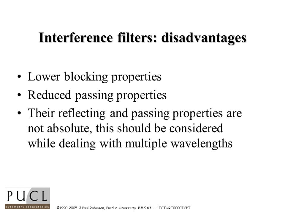 ©1990-2005 J.Paul Robinson, Purdue University BMS 631 – LECTURE00007.PPT Interference filters: disadvantages Lower blocking properties Reduced passing properties Their reflecting and passing properties are not absolute, this should be considered while dealing with multiple wavelengths