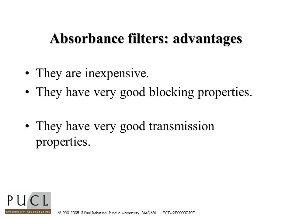 ©1990-2005 J.Paul Robinson, Purdue University BMS 631 – LECTURE00007.PPT Absorbance filters: advantages They are inexpensive.