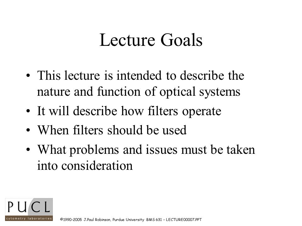 ©1990-2005 J.Paul Robinson, Purdue University BMS 631 – LECTURE00007.PPT Lecture Goals This lecture is intended to describe the nature and function of optical systems It will describe how filters operate When filters should be used What problems and issues must be taken into consideration