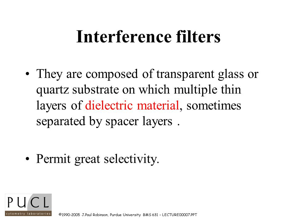 ©1990-2005 J.Paul Robinson, Purdue University BMS 631 – LECTURE00007.PPT Interference filters They are composed of transparent glass or quartz substrate on which multiple thin layers of dielectric material, sometimes separated by spacer layers.