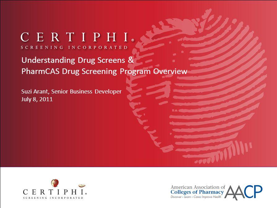 Understanding Drug Screens & PharmCAS Drug Screening Program Overview Suzi Arant, Senior Business Developer July 8, 2011
