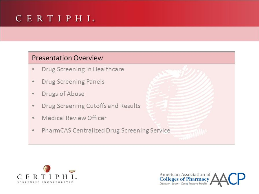 Presentation Overview Drug Screening in Healthcare Drug Screening Panels Drugs of Abuse Drug Screening Cutoffs and Results Medical Review Officer PharmCAS Centralized Drug Screening Service