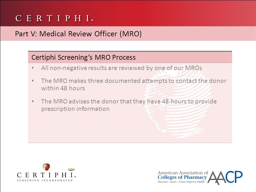Certiphi Screening's MRO Process All non-negative results are reviewed by one of our MROs The MRO makes three documented attempts to contact the donor within 48 hours The MRO advises the donor that they have 48 hours to provide prescription information Part V: Medical Review Officer (MRO)