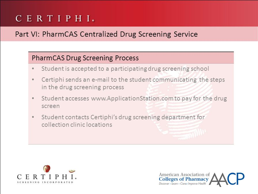 PharmCAS Drug Screening Process Student is accepted to a participating drug screening school Certiphi sends an e-mail to the student communicating the steps in the drug screening process Student accesses www.ApplicationStation.com to pay for the drug screen Student contacts Certiphi's drug screening department for collection clinic locations Part VI: PharmCAS Centralized Drug Screening Service