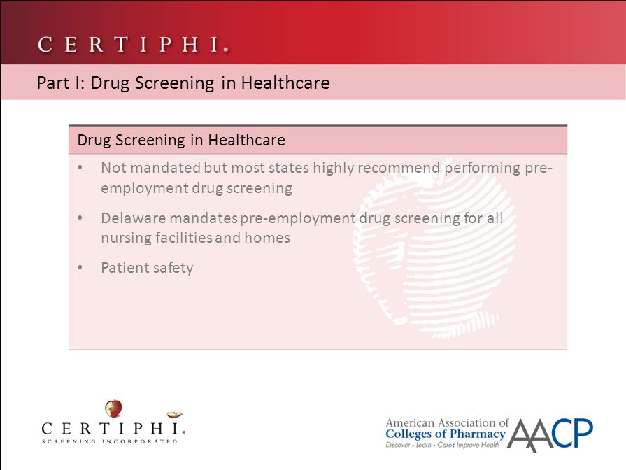 Types of Drug Screening Urine – most widely used Saliva – accuracy is questionable, requires a lot of saliva Hair – detects drug use for a longer period of time Blood – not widely used, detection time is shorter Part I: Drug Screening in Healthcare