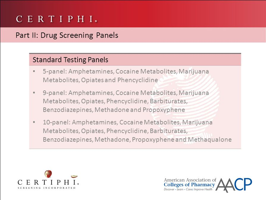 Standard Testing Panels DOT Panel (updated 10/2010): Amphetamines, Cocaine Metabolites, Marijuana Metabolites, Opiates and Phencyclidine – As of 10/01/2010, this test must include cutoff levels and break-outs for Ecstasy and 6-AM heroin Additional drugs can be tested outside of these panels Part II: Drug Screening Panels