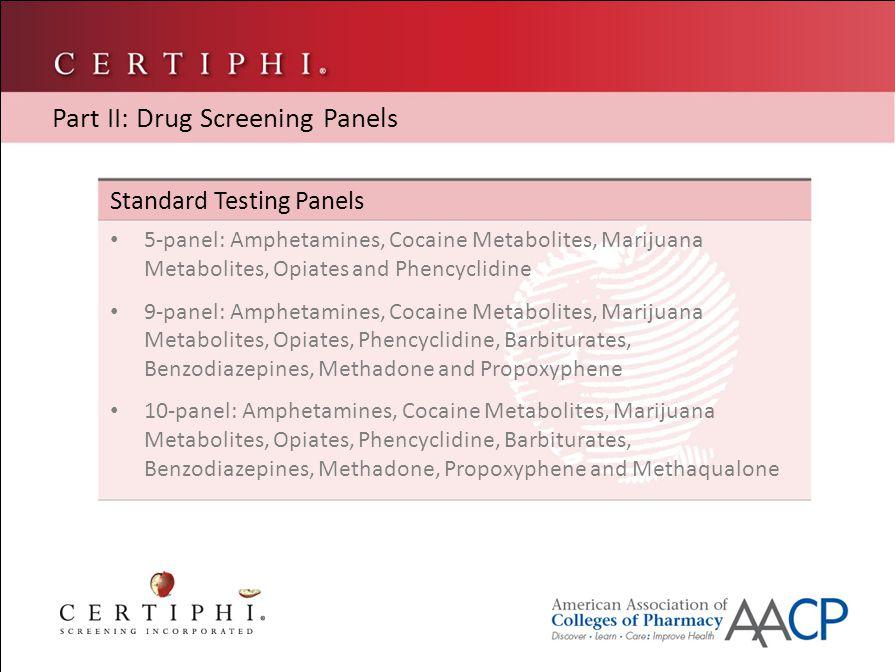 Standard Testing Panels 5-panel: Amphetamines, Cocaine Metabolites, Marijuana Metabolites, Opiates and Phencyclidine 9-panel: Amphetamines, Cocaine Metabolites, Marijuana Metabolites, Opiates, Phencyclidine, Barbiturates, Benzodiazepines, Methadone and Propoxyphene 10-panel: Amphetamines, Cocaine Metabolites, Marijuana Metabolites, Opiates, Phencyclidine, Barbiturates, Benzodiazepines, Methadone, Propoxyphene and Methaqualone Part II: Drug Screening Panels